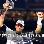 Is Tom Brady the Greatest NFL Quarterback of All-Time?
