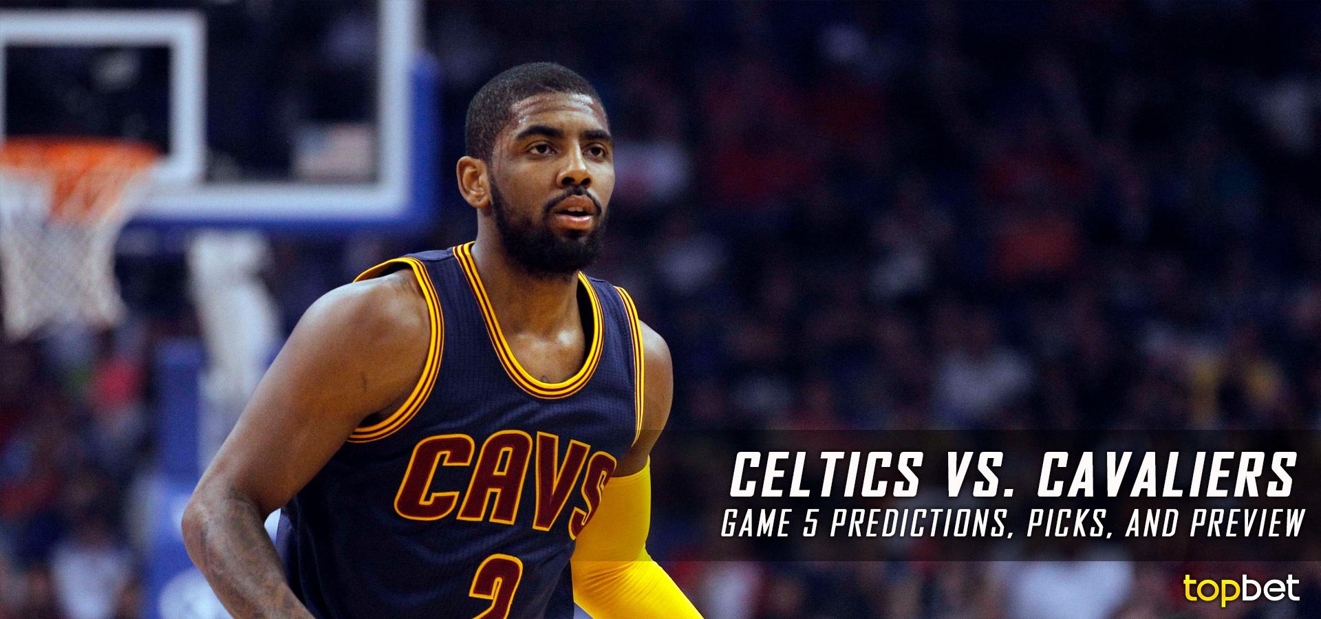 Cavs vs Celtics Series Game 5 Predictions, Picks and Preview