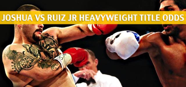 Anthony Joshua vs Andy Ruiz Jr Predictions, Picks, Odds and Betting Preview – IBF/WBA/WBO Heavyweight Title Bout – June 1 2019