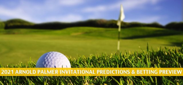 2021 Arnold Palmer Invitational Predictions, Picks, Odds, and Betting Preview